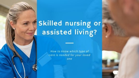 skilled nursing or assisted living - how to know which type of care is needed for your loved one